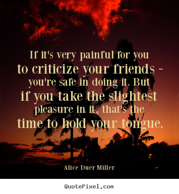If it's very painful for you to criticize your friends - you're.. Alice Duer Miller good friendship quotes