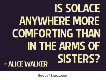 Alice Walker picture quotes - Is solace anywhere more comforting than in the.. - Friendship quotes