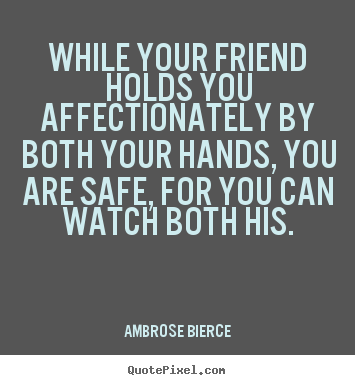 Quotes about friendship - While your friend holds you affectionately..