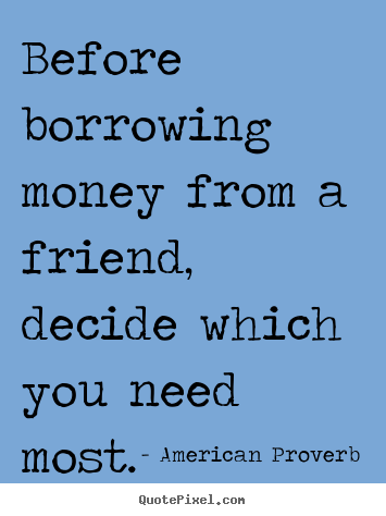 Captivating Friendship Quote   Before Borrowing Money From A Friend, Decide Which.