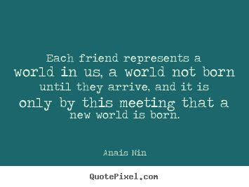 Anais Nin image quotes - Each friend represents a world in us, a world not born.. - Friendship quotes