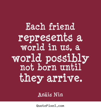 Anäis Nin picture quotes - Each friend represents a world in us, a world possibly not born until.. - Friendship quotes