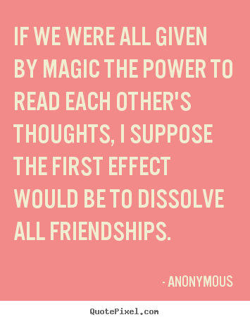 Quote About Friendship   If We Were All Given By Magic The Power To Read  Each