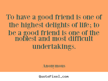 Anonymous photo quotes - To have a good friend is one of the highest delights of life;.. - Friendship quotes