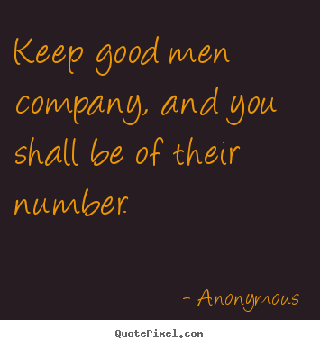 Keep good men company, and you shall be of their number ...