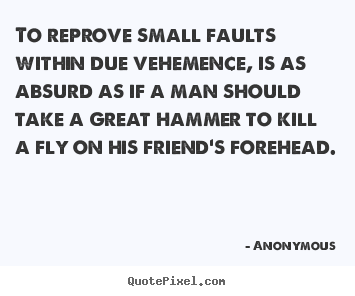Friendship quotes - To reprove small faults within due vehemence, is as absurd as if..