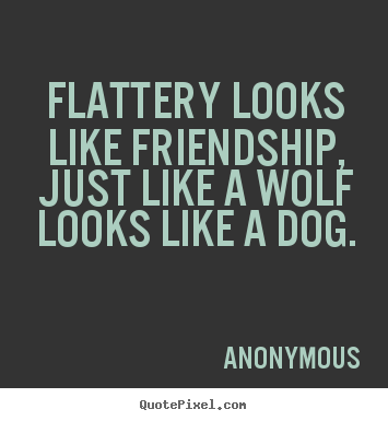 Create picture quotes about friendship - Flattery looks like friendship, just like a wolf looks..
