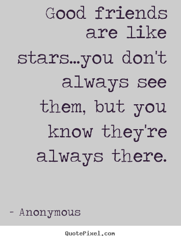 Good friends are like stars...you don't always see them,.. Anonymous good friendship quotes