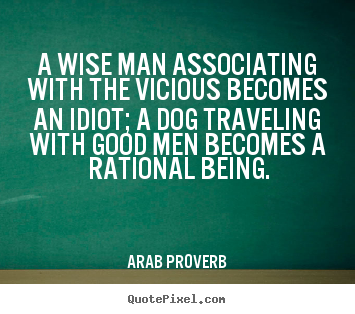 A wise man associating with the vicious becomes an idiot; a dog traveling.. Arab Proverb greatest friendship quotes