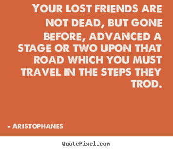 Aristophanes picture quotes - Your lost friends are not dead, but gone before,.. - Friendship sayings