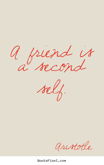 A friend is a second self. Aristotle greatest friendship sayings
