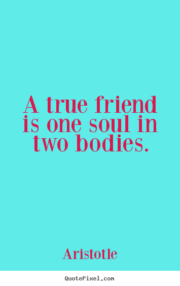 A true friend is one soul in two bodies. Aristotle best friendship quotes