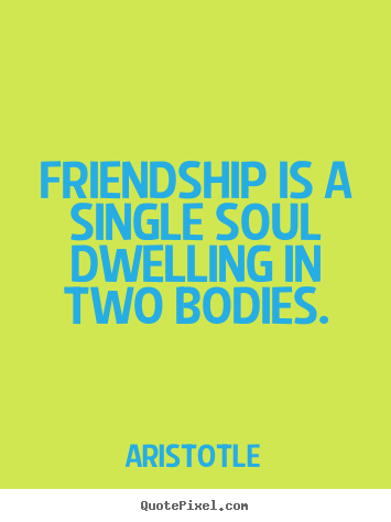 Create graphic picture quotes about friendship - Friendship is a single soul dwelling in two bodies.