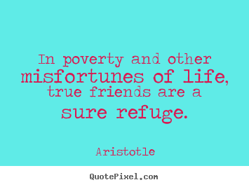 In poverty and other misfortunes of life, true friends are.. Aristotle good friendship quote