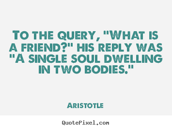 Aristotle photo quotes - To the query, ''what is a friend?'' his reply was ''a single.. - Friendship quotes