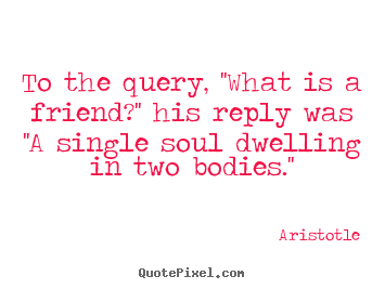Quotes about friendship - To the query, ''what is a friend?'' his reply was..