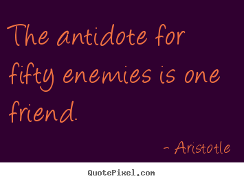 Aristotle picture quotes - The antidote for fifty enemies is one friend. - Friendship quotes