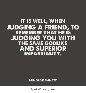 Arnold Bennett picture quote - It is well, when judging a friend, to remember that he.. - Friendship quotes