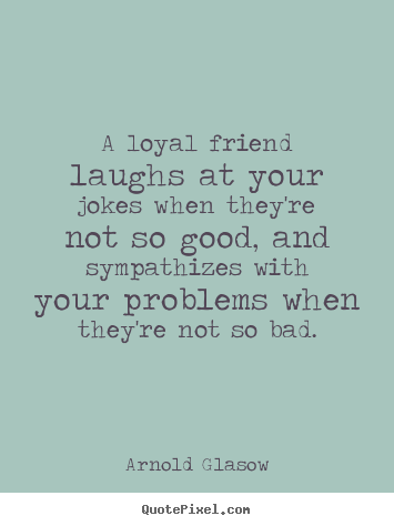 How to design picture quotes about friendship - A loyal friend laughs at your jokes when they're not..