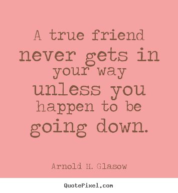 A true friend never gets in your way unless you happen to.. Arnold H. Glasow  friendship quotes