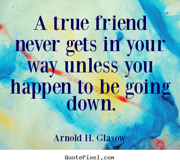 A true friend never gets in your way unless you happen.. Arnold H. Glasow best friendship quote