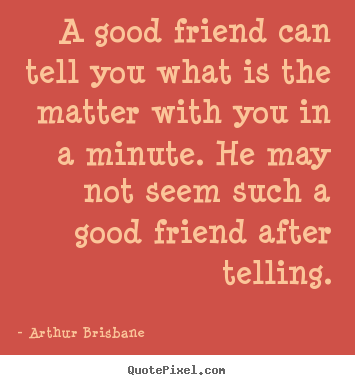 A good friend can tell you what is the matter.. Arthur Brisbane famous friendship quotes