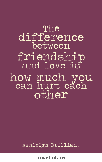 The difference between friendship and love.. Ashleigh Brilliant  friendship quotes