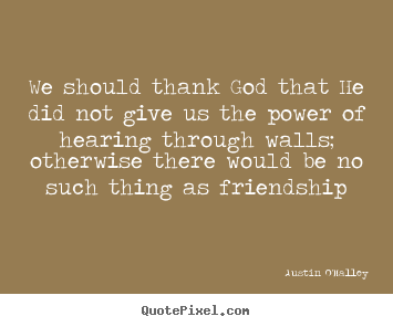 Create your own picture quote about friendship - We should thank god that he did not give us the power of..
