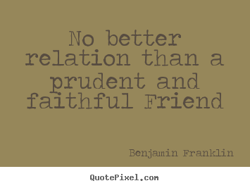 No better relation than a prudent and faithful.. Benjamin Franklin popular friendship quote