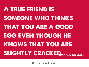 Bernard Meltzer picture quotes - A true friend is someone who thinks that you are.. - Friendship quote