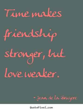 Create your own picture quotes about friendship - Time makes friendship stronger, but love weaker.