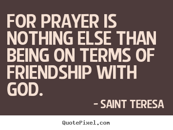 For prayer is nothing else than being on terms of friendship.. Saint Teresa  friendship quote