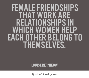 Genial Female Friendships That Work Are Relationships.. Louise Bernikow Famous Friendship  Quote
