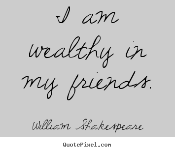 Design your own poster quotes about friendship - I am wealthy in my friends.