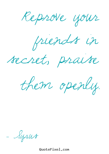 Design custom picture quotes about friendship - Reprove your friends in secret, praise them openly.