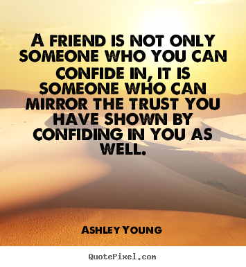 A friend is not only someone who you can confide.. Ashley Young  friendship sayings