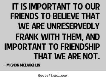 It is important to our friends to believe that.. Mignon McLaughlin  friendship quote