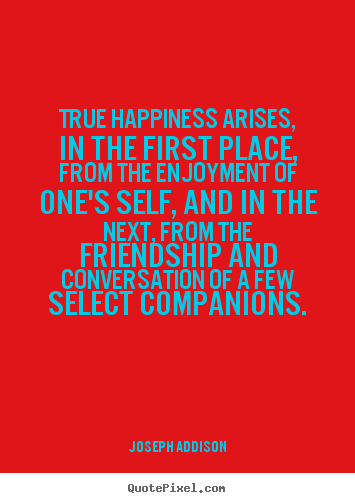 Sayings about friendship - True happiness arises, in the first place, from the..
