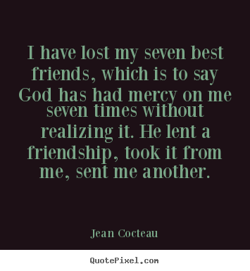 Jean Cocteau picture quotes - I have lost my seven best friends, which is to say god has had mercy on.. - Friendship quote