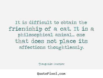 Make personalized picture quotes about friendship - It is difficult to obtain the friendship of a cat...