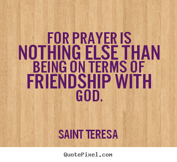 Friendship quote - For prayer is nothing else than being on terms..