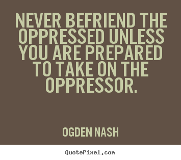 Never befriend the oppressed unless you are prepared.. Ogden Nash top friendship quote