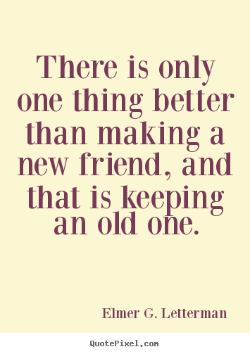New Quotes About Friendship Fair There Is Only One Thing Better Than Making A New Friend.elmer G