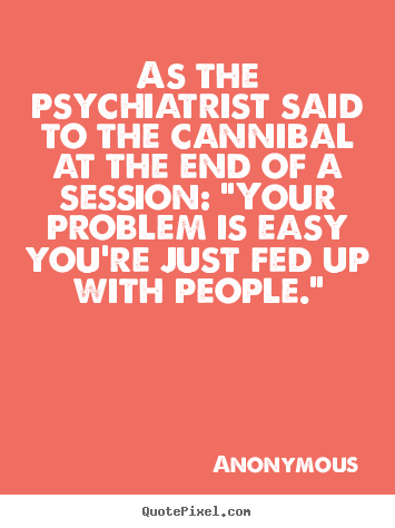 Customize picture sayings about friendship - As the psychiatrist said to the cannibal at the end of a session:..