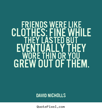 Diy photo quotes about friendship - Friends were like clothes: fine while they lasted but eventually..