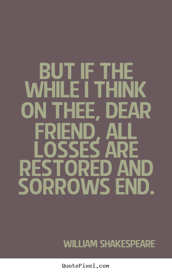 William Shakespeare picture quotes - But if the while i think on thee, dear friend,.. - Friendship quotes