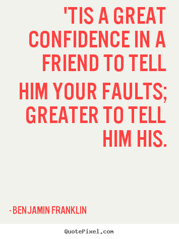 Friendship quotes - 'tis a great confidence in a friend to tell him your..