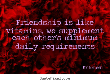 Unknown picture quotes - Friendship is like vitamins, we supplement each other's minimum.. - Friendship quote