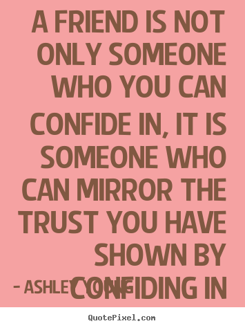 Ashley Young picture quotes - A friend is not only someone who you can confide in, it is someone.. - Friendship quotes