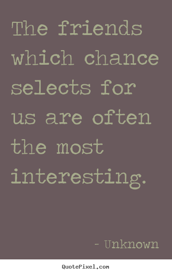 Unknown picture quotes - The friends which chance selects for us are often the.. - Friendship quote